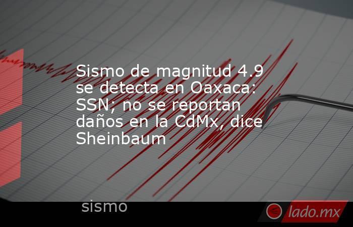 Sismo de magnitud 4.9 se detecta en Oaxaca: SSN; no se reportan daños en la CdMx, dice Sheinbaum. Noticias en tiempo real