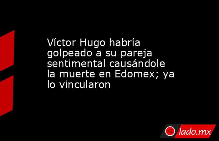 Víctor Hugo habría golpeado a su pareja sentimental causándole la muerte en Edomex; ya lo vincularon. Noticias en tiempo real
