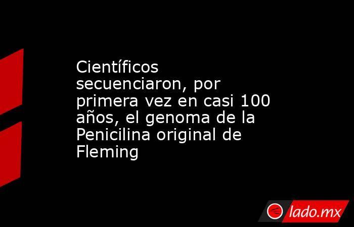 Científicos secuenciaron, por primera vez en casi 100 años, el genoma de la Penicilina original de Fleming. Noticias en tiempo real