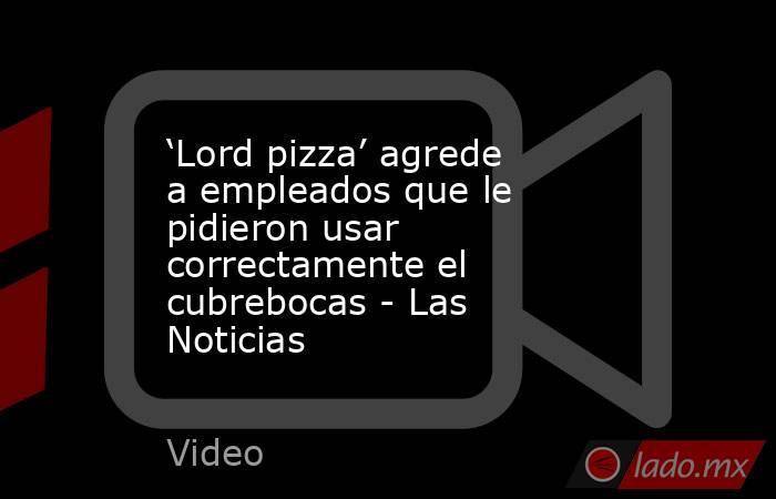 'Lord pizza' agrede a empleados que le pidieron usar correctamente el cubrebocas - Las Noticias. Noticias en tiempo real