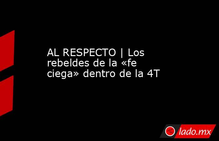 AL RESPECTO | Los rebeldes de la «fe ciega» dentro de la 4T. Noticias en tiempo real