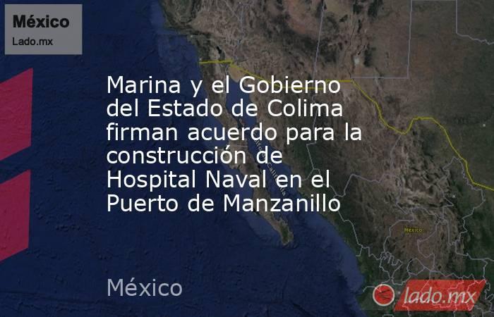 Marina y el Gobierno del Estado de Colima firman acuerdo para la construcción de Hospital Naval en el Puerto de Manzanillo. Noticias en tiempo real