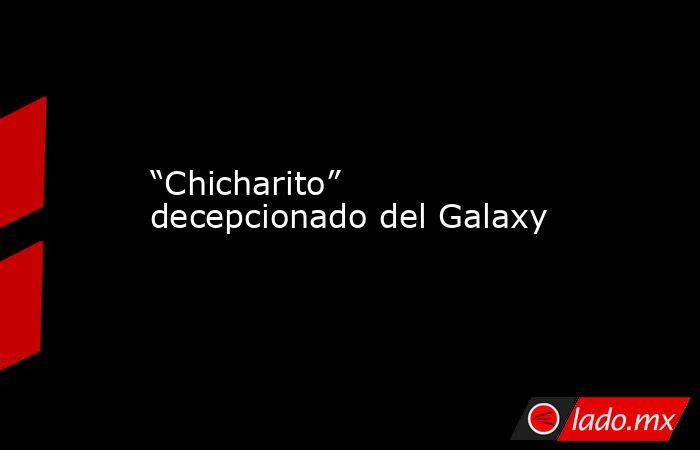 """""""Chicharito"""" decepcionado del Galaxy. Noticias en tiempo real"""