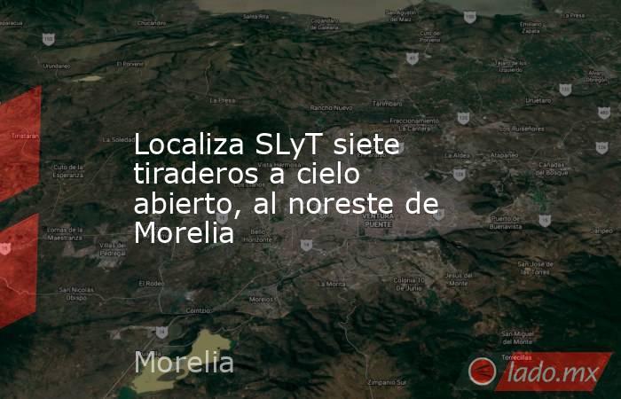 Localiza SLyT siete tiraderos a cielo abierto, al noreste de Morelia. Noticias en tiempo real