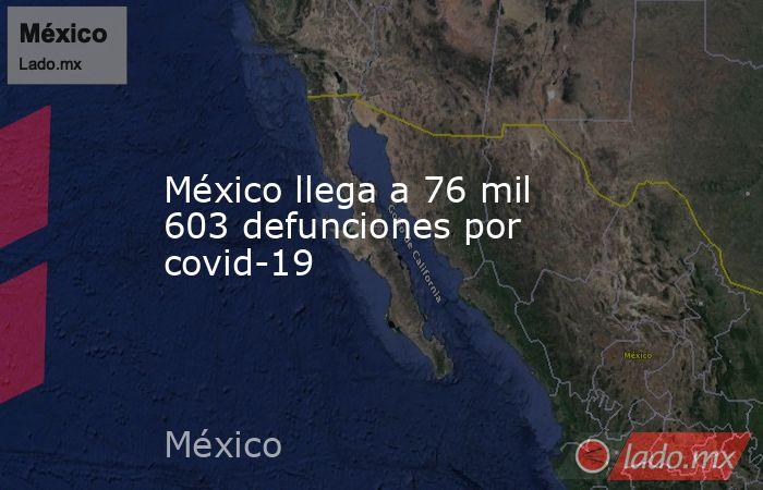 México llega a 76 mil 603 defunciones por covid-19. Noticias en tiempo real