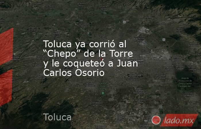 """Toluca ya corrió al """"Chepo"""" de la Torre y le coqueteó a Juan Carlos Osorio. Noticias en tiempo real"""