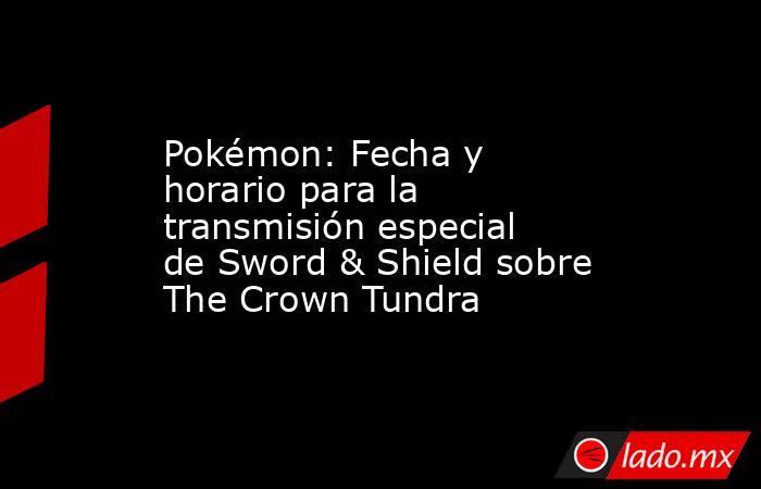 Pokémon: Fecha y horario para la transmisión especial de Sword & Shield sobre The Crown Tundra. Noticias en tiempo real