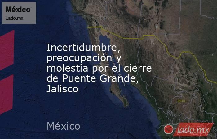 Incertidumbre, preocupación y molestia por el cierre de Puente Grande, Jalisco. Noticias en tiempo real