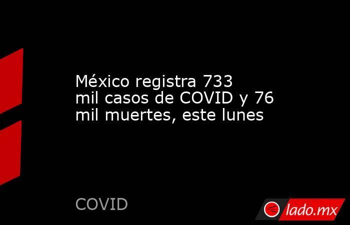 México registra 733 mil casos de COVID y 76 mil muertes, este lunes. Noticias en tiempo real