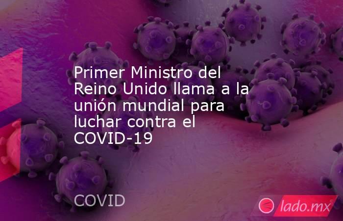 Primer Ministro del Reino Unido llama a la unión mundial para luchar contra el COVID-19. Noticias en tiempo real