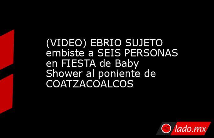 (VIDEO) EBRIO SUJETO embiste a SEIS PERSONAS en FIESTA de Baby Shower al poniente de COATZACOALCOS. Noticias en tiempo real