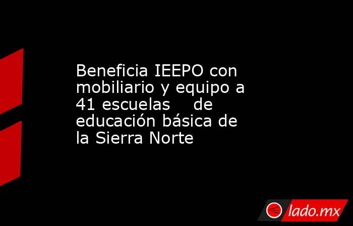 Beneficia IEEPO con mobiliario y equipo a 41 escuelas    de educación básica de la Sierra Norte. Noticias en tiempo real