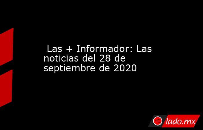 Las + Informador: Las noticias del 28 de septiembre de 2020. Noticias en tiempo real