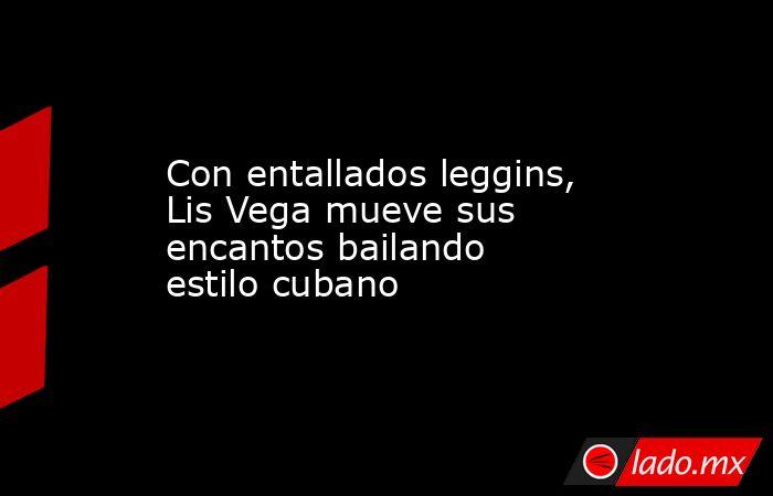 Con entallados leggins, Lis Vega mueve sus encantos bailando estilo cubano. Noticias en tiempo real