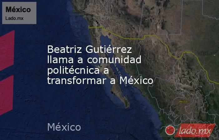 Beatriz Gutiérrez llama a comunidad politécnica a transformar a México. Noticias en tiempo real