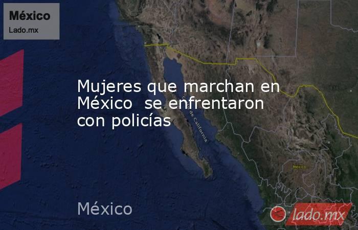 Mujeres que marchan en México  se enfrentaron con policías. Noticias en tiempo real