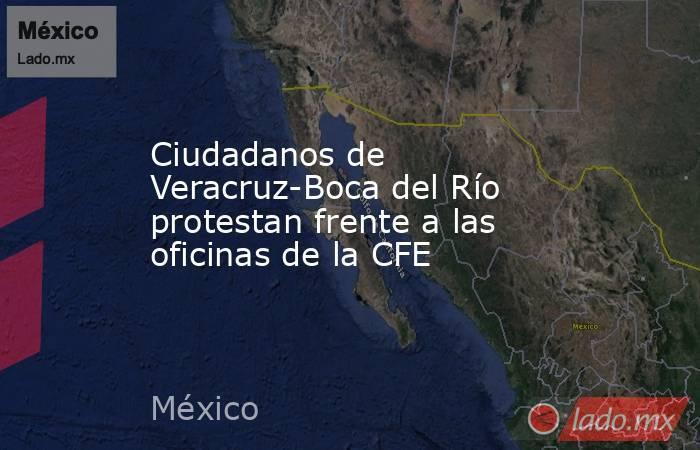 Ciudadanos de Veracruz-Boca del Río protestan frente a las oficinas de la CFE. Noticias en tiempo real