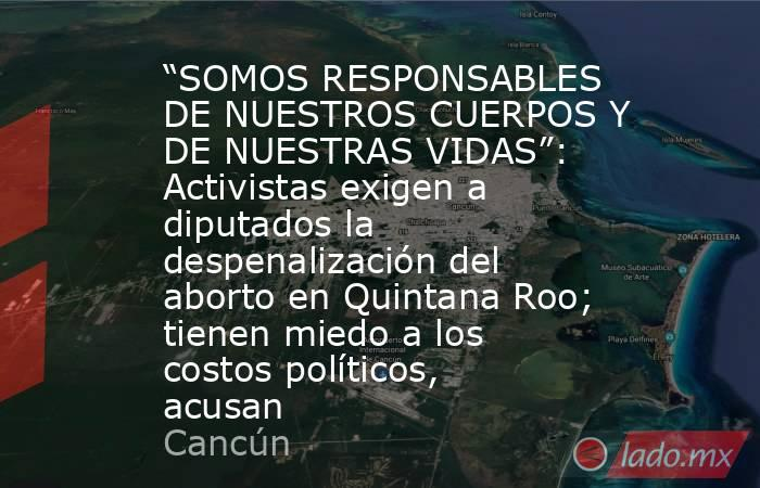 """""""SOMOS RESPONSABLES DE NUESTROS CUERPOS Y DE NUESTRAS VIDAS"""": Activistas exigen a diputados la despenalización del aborto en Quintana Roo; tienen miedo a los costos políticos, acusan. Noticias en tiempo real"""