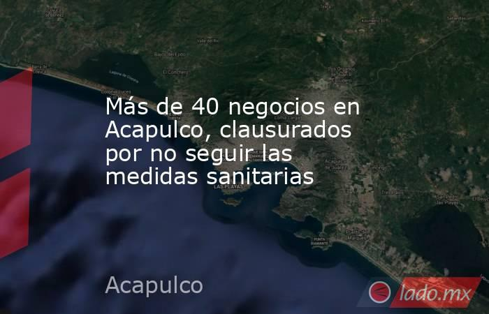 Más de 40 negocios en Acapulco, clausurados por no seguir las medidas sanitarias. Noticias en tiempo real