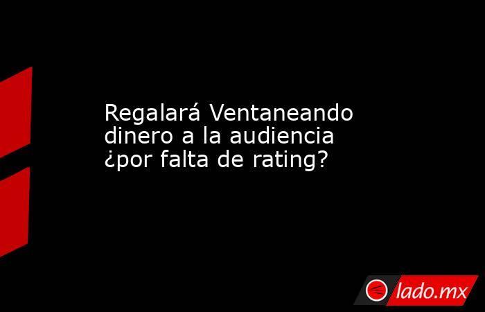 Regalará Ventaneando dinero a la audiencia ¿por falta de rating? . Noticias en tiempo real