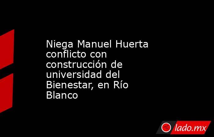 Niega Manuel Huerta conflicto con construcción de universidad del Bienestar, en Río Blanco. Noticias en tiempo real
