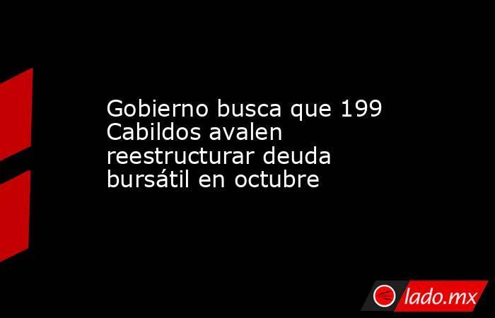 Gobierno busca que 199 Cabildos avalen reestructurar deuda bursátil en octubre. Noticias en tiempo real