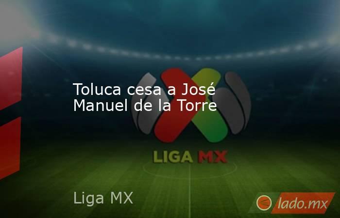 Toluca cesa a José Manuel de la Torre. Noticias en tiempo real