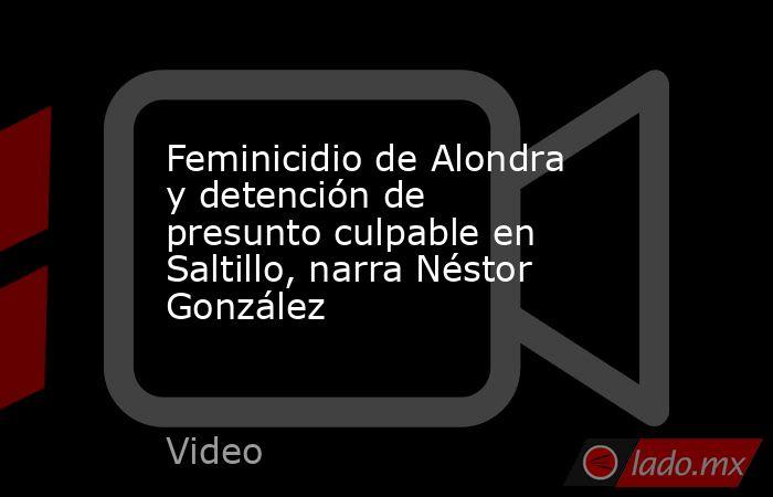 Feminicidio de Alondra y detención de presunto culpable en Saltillo, narra Néstor González. Noticias en tiempo real