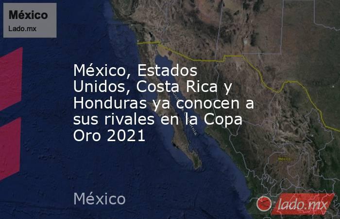 México, Estados Unidos, Costa Rica y Honduras ya conocen a sus rivales en la Copa Oro 2021. Noticias en tiempo real