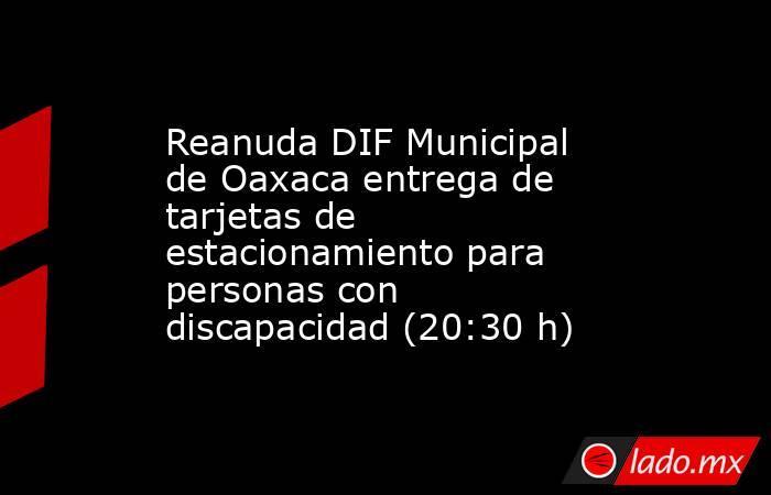 Reanuda DIF Municipal de Oaxaca entrega de tarjetas de estacionamiento para personas con discapacidad (20:30 h). Noticias en tiempo real