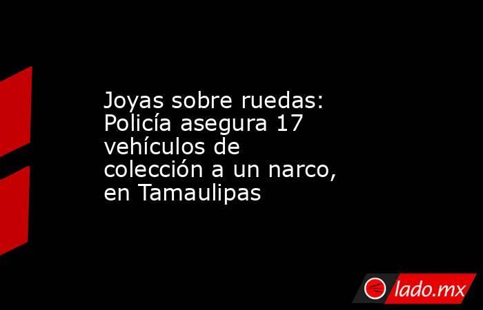 Joyas sobre ruedas: Policía asegura 17 vehículos de colección a un narco, en Tamaulipas. Noticias en tiempo real