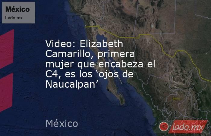 Video: Elizabeth Camarillo, primera mujer que encabeza el C4, es los 'ojos de Naucalpan'. Noticias en tiempo real