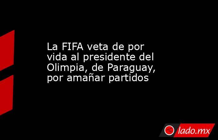 La FIFA veta de por vida al presidente del Olimpia, de Paraguay, por amañar partidos. Noticias en tiempo real
