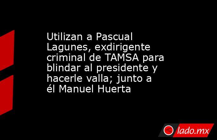 Utilizan a Pascual Lagunes, exdirigente criminal de TAMSA para blindar al presidente y hacerle valla; junto a él Manuel Huerta. Noticias en tiempo real