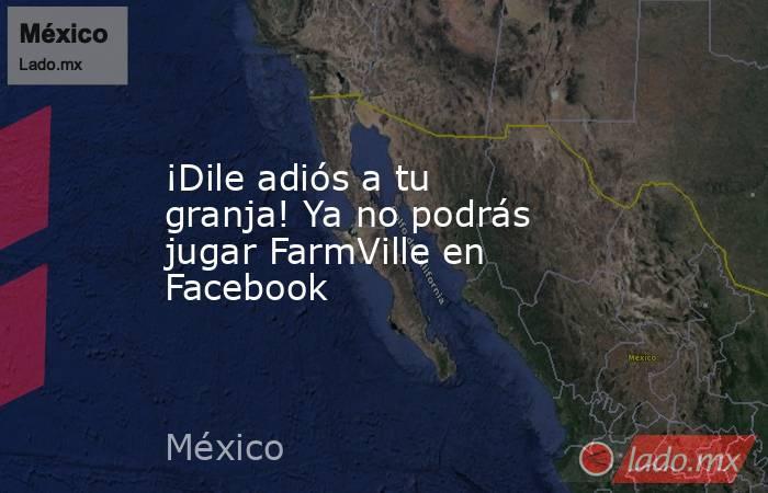 ¡Dile adiós a tu granja! Ya no podrás jugar FarmVille en Facebook. Noticias en tiempo real