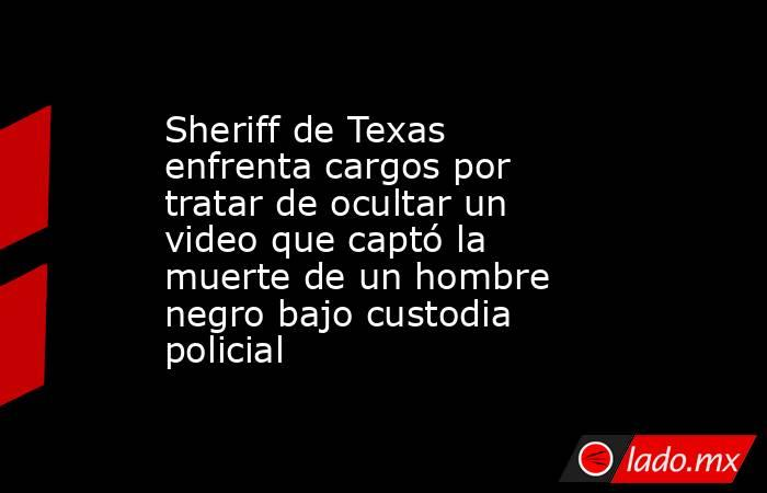 Sheriff de Texas enfrenta cargos por tratar de ocultar un video que captó la muerte de un hombre negro bajo custodia policial. Noticias en tiempo real