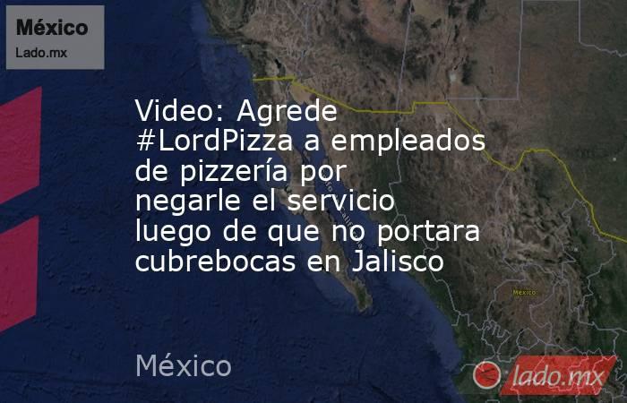 Video: Agrede #LordPizza a empleados de pizzería por negarle el servicio luego de que no portara cubrebocas en Jalisco. Noticias en tiempo real