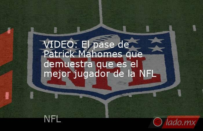 VIDEO: El pase de Patrick Mahomes que demuestra que es el mejor jugador de la NFL. Noticias en tiempo real