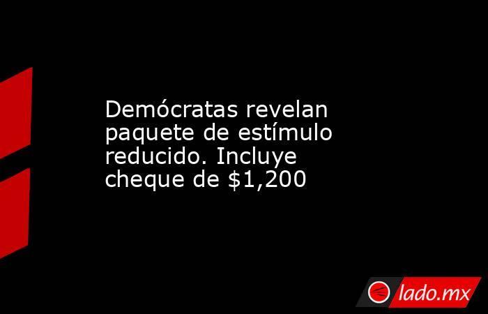 Demócratas revelan paquete de estímulo reducido. Incluye cheque de $1,200. Noticias en tiempo real