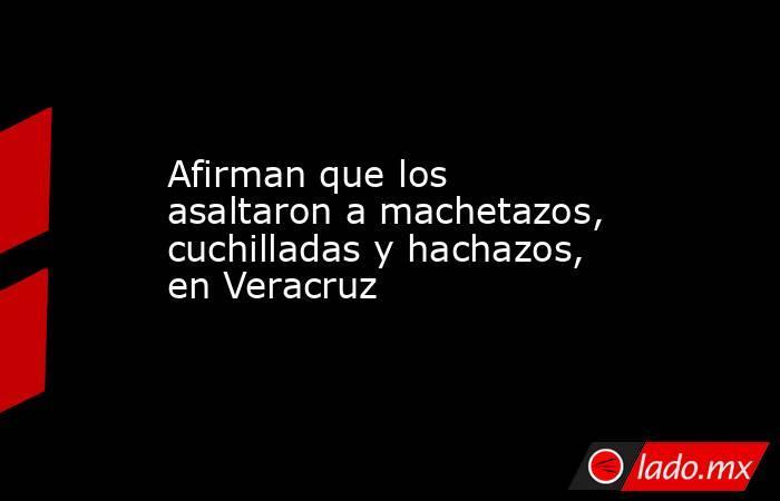 Afirman que los asaltaron a machetazos, cuchilladas y hachazos, en Veracruz. Noticias en tiempo real