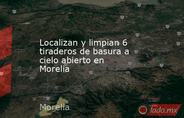 Localizan y limpian 6 tiraderos de basura a cielo abierto en Morelia. Noticias en tiempo real