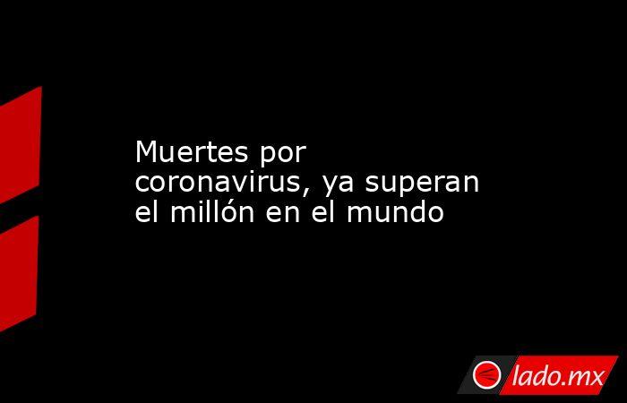 Muertes por coronavirus, ya superan el millón en el mundo. Noticias en tiempo real