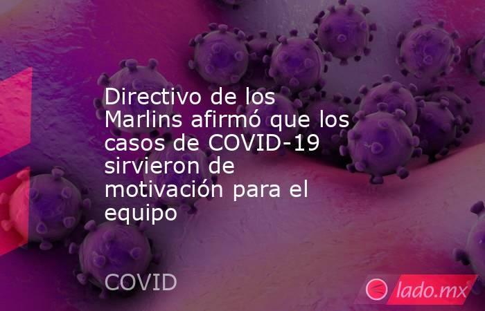 Directivo de los Marlins afirmó que los casos de COVID-19 sirvieron de motivación para el equipo. Noticias en tiempo real