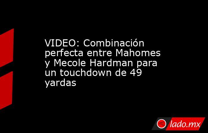 VIDEO: Combinación perfecta entre Mahomes y Mecole Hardman para un touchdown de 49 yardas. Noticias en tiempo real