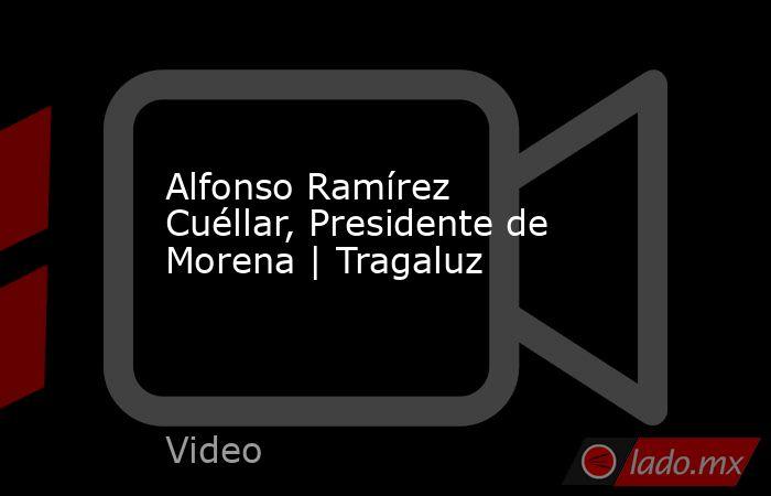 Alfonso Ramírez Cuéllar, Presidente de Morena | Tragaluz. Noticias en tiempo real
