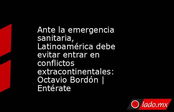 Ante la emergencia sanitaria, Latinoamérica debe evitar entrar en conflictos extracontinentales: Octavio Bordón | Entérate. Noticias en tiempo real