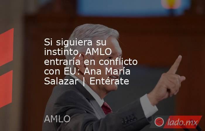Si siguiera su instinto, AMLO entraría en conflicto con EU: Ana María Salazar | Entérate. Noticias en tiempo real