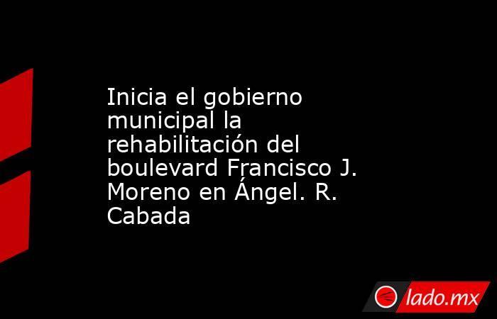 Inicia el gobierno municipal la rehabilitación del boulevard Francisco J. Moreno en Ángel. R. Cabada. Noticias en tiempo real