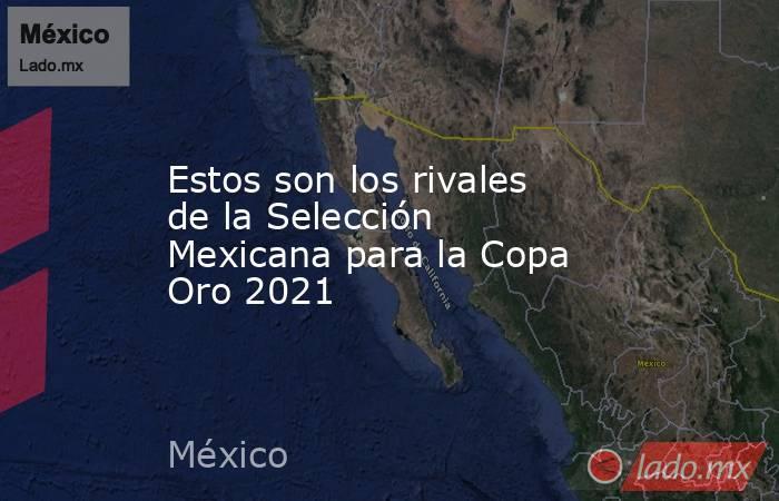 Estos son los rivales de la Selección Mexicana para la Copa Oro 2021. Noticias en tiempo real
