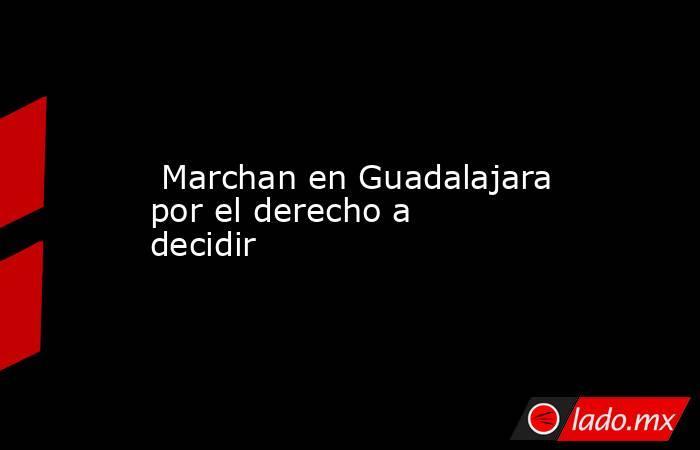 Marchan en Guadalajara por el derecho a decidir. Noticias en tiempo real